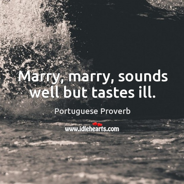 Image, Marry, marry, sounds well but tastes ill.