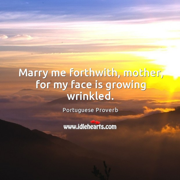 Image, Marry me forthwith, mother, for my face is growing wrinkled.