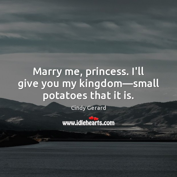 Image, Marry me, princess. I'll give you my kingdom—small potatoes that it is.