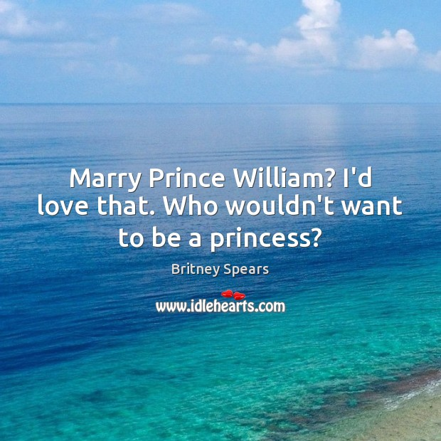 Marry Prince William? I'd love that. Who wouldn't want to be a princess? Britney Spears Picture Quote