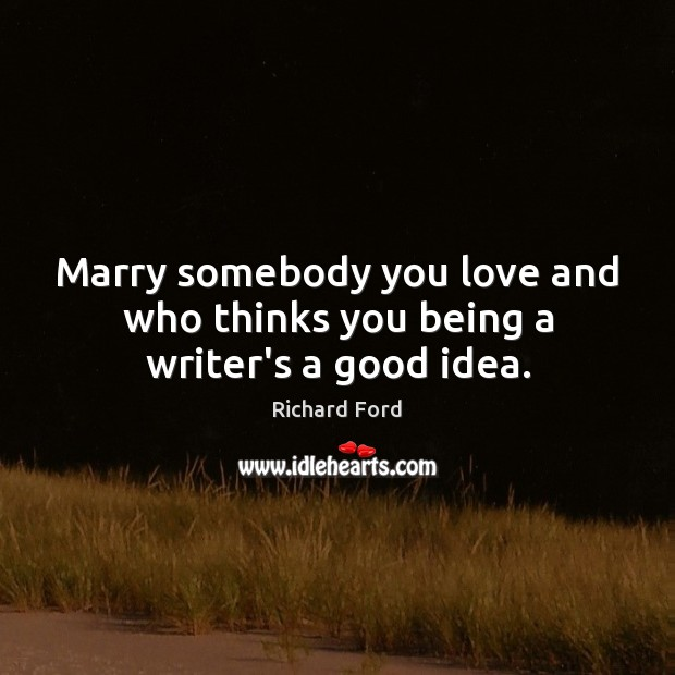 Marry somebody you love and who thinks you being a writer's a good idea. Image