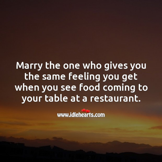 Marry the one who gives you the same feeling you get when you see food Food Quotes Image