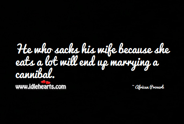 He who sacks his wife because she eats a lot will end up marrying a cannibal. African Proverbs Image