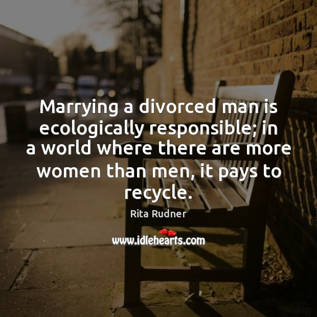 Marrying a divorced man is ecologically responsible; in a world where there Image