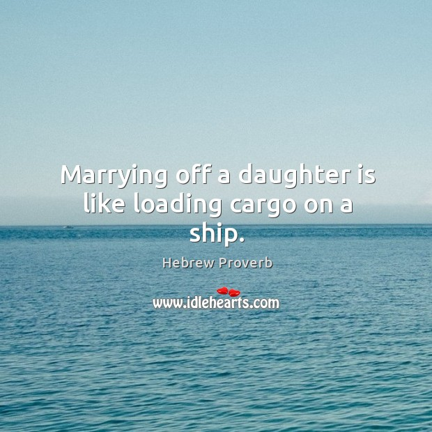 Marrying off a daughter is like loading cargo on a ship. Image