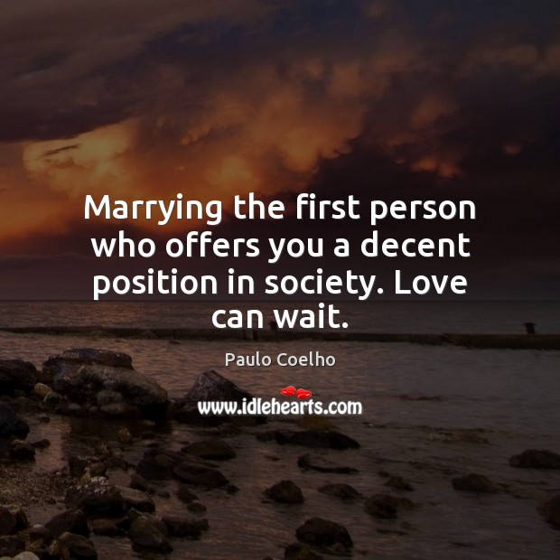 Marrying the first person who offers you a decent position in society. Love can wait. Image