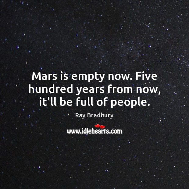 Mars is empty now. Five hundred years from now, it'll be full of people. Image