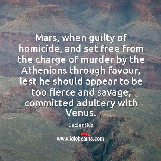 Mars, when guilty of homicide, and set free from the charge of murder by the athenians through favour Lactantius Picture Quote