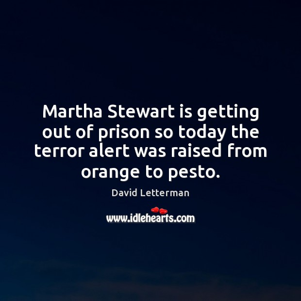 Martha Stewart is getting out of prison so today the terror alert David Letterman Picture Quote