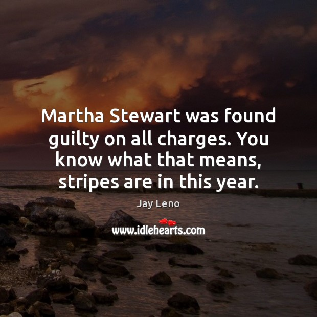 Martha Stewart was found guilty on all charges. You know what that Guilty Quotes