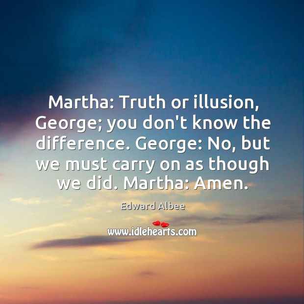 Martha: Truth or illusion, George; you don't know the difference. George: No, Image