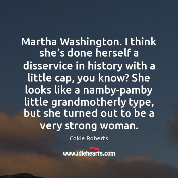 Martha Washington. I think she's done herself a disservice in history with Cokie Roberts Picture Quote