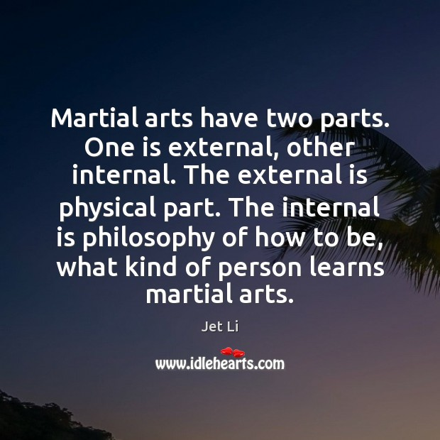 Martial arts have two parts. One is external, other internal. The external Jet Li Picture Quote