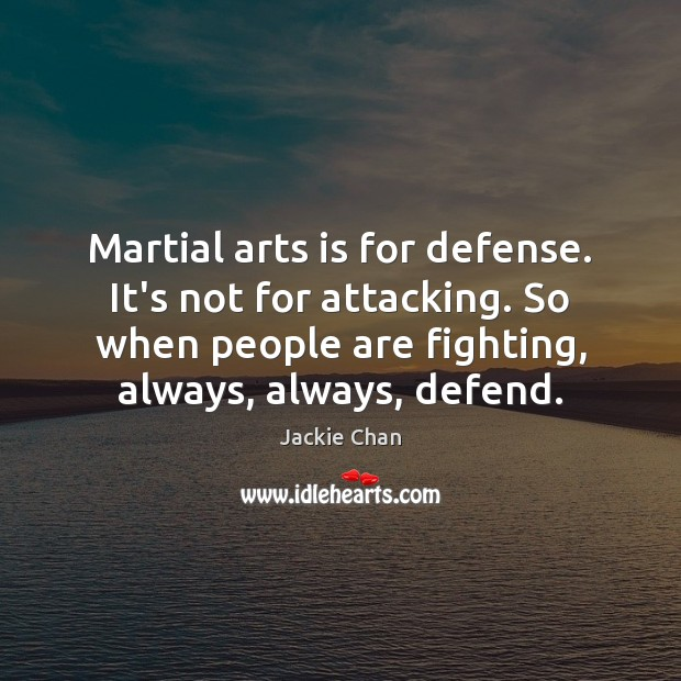 Martial arts is for defense. It's not for attacking. So when people Jackie Chan Picture Quote