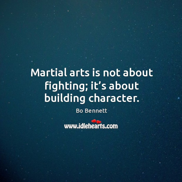 Martial arts is not about fighting; it's about building character. Bo Bennett Picture Quote