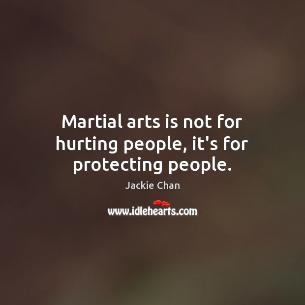 Martial arts is not for hurting people, it's for protecting people. Jackie Chan Picture Quote