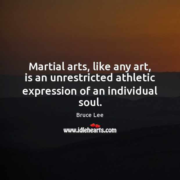 Martial arts, like any art, is an unrestricted athletic expression of an individual soul. Bruce Lee Picture Quote