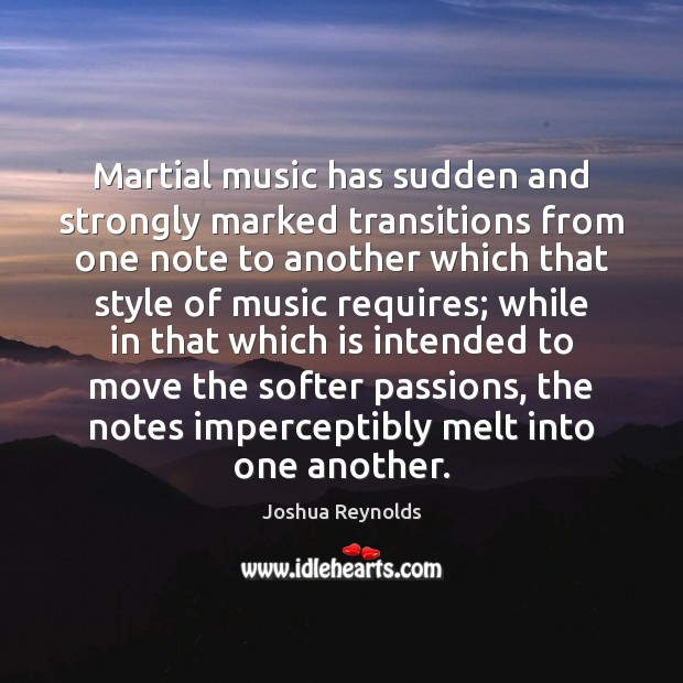 Martial music has sudden and strongly marked transitions from one note to Joshua Reynolds Picture Quote