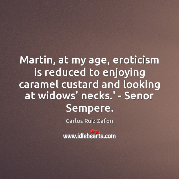 Image, Martin, at my age, eroticism is reduced to enjoying caramel custard and