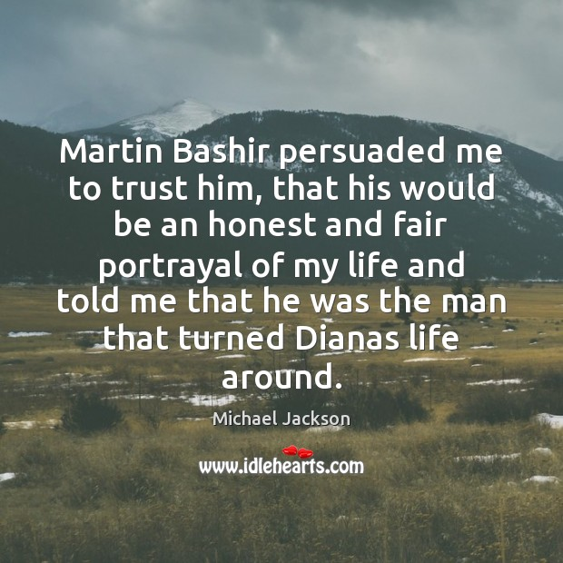 Martin Bashir persuaded me to trust him, that his would be an Michael Jackson Picture Quote