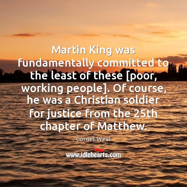 Martin King was fundamentally committed to the least of these [poor, working Cornel West Picture Quote