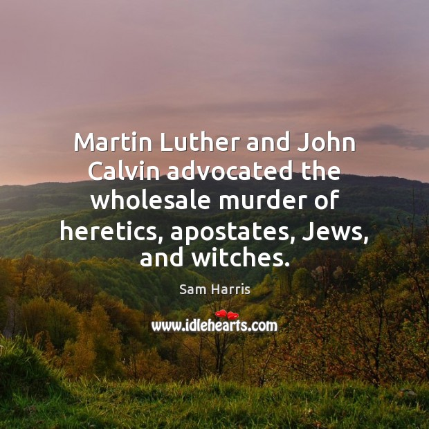 Martin Luther and John Calvin advocated the wholesale murder of heretics, apostates, Image