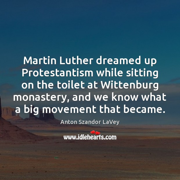 Martin Luther dreamed up Protestantism while sitting on the toilet at Wittenburg Anton Szandor LaVey Picture Quote