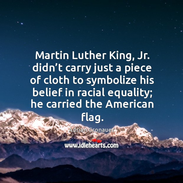 Image, Martin luther king, jr. Didn't carry just a piece of cloth to symbolize his belief in racial equality