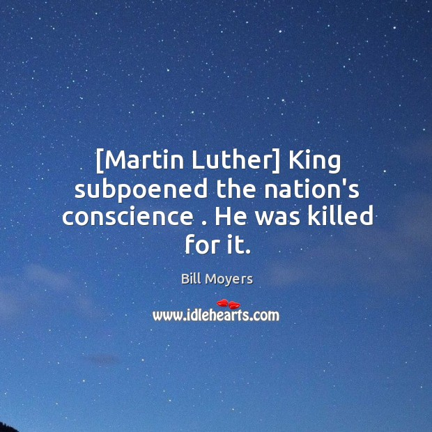 [Martin Luther] King subpoened the nation's conscience . He was killed for it. Image