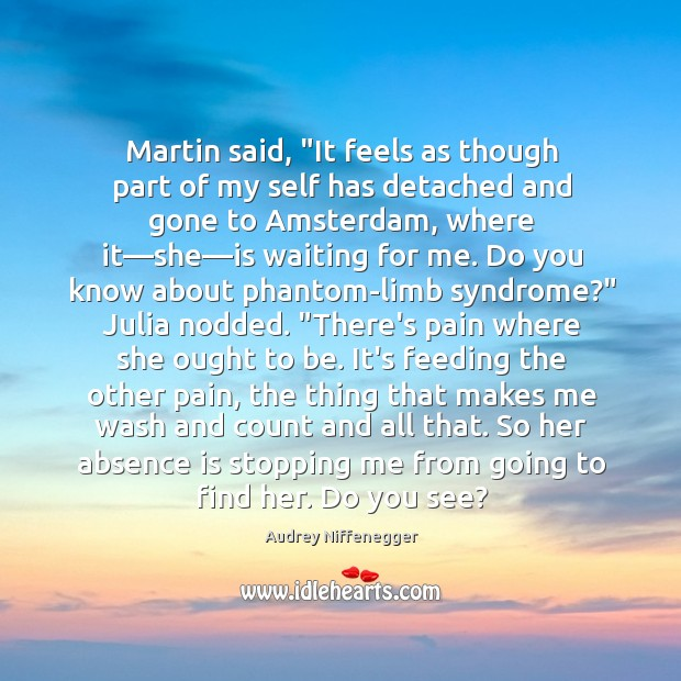 "Martin said, ""It feels as though part of my self has detached Image"
