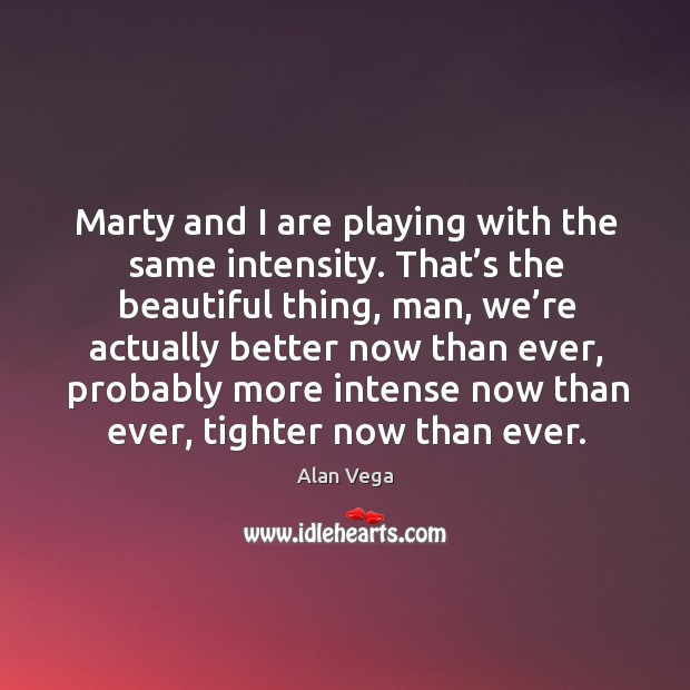 Marty and I are playing with the same intensity. That's the beautiful thing, man Alan Vega Picture Quote