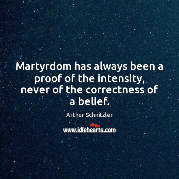 Image, Martyrdom has always been a proof of the intensity, never of the correctness of a belief.