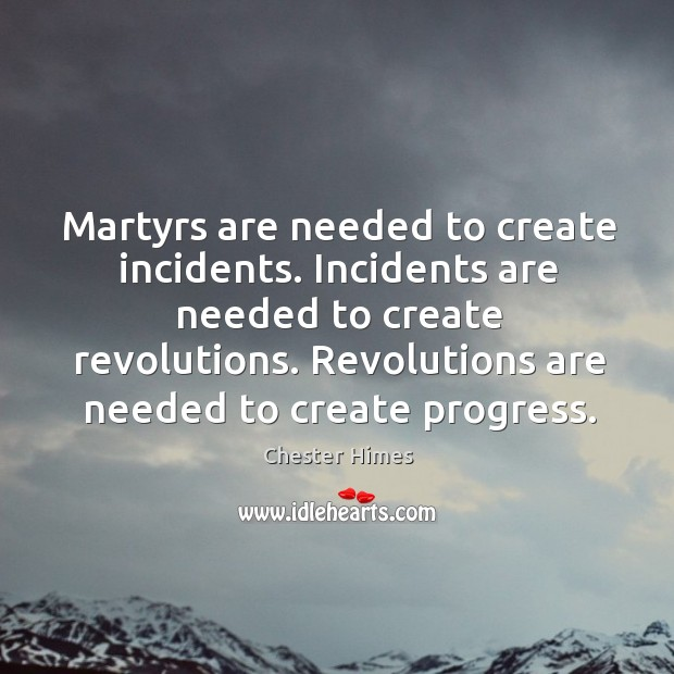 Martyrs are needed to create incidents. Incidents are needed to create revolutions. Image