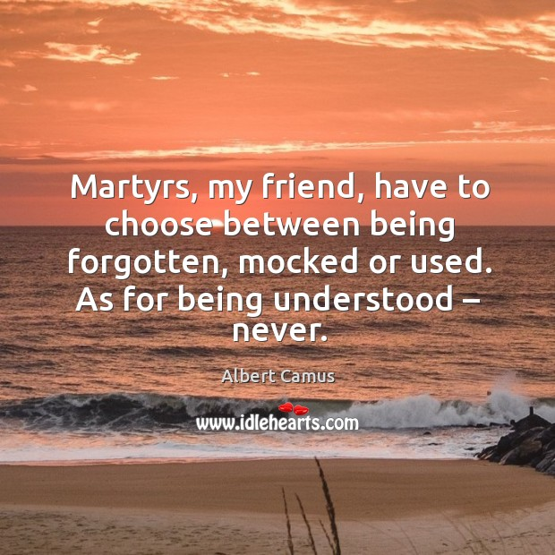 Image, Martyrs, my friend, have to choose between being forgotten, mocked or used.