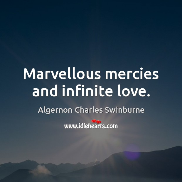 Marvellous mercies and infinite love. Algernon Charles Swinburne Picture Quote