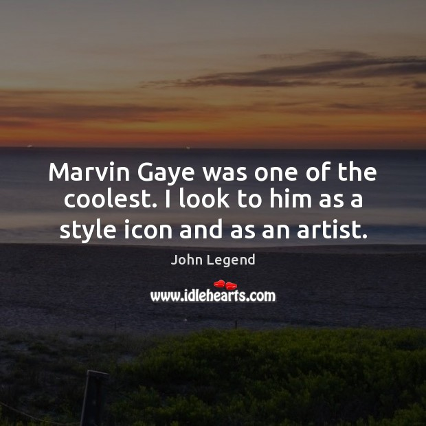 Marvin Gaye was one of the coolest. I look to him as a style icon and as an artist. John Legend Picture Quote