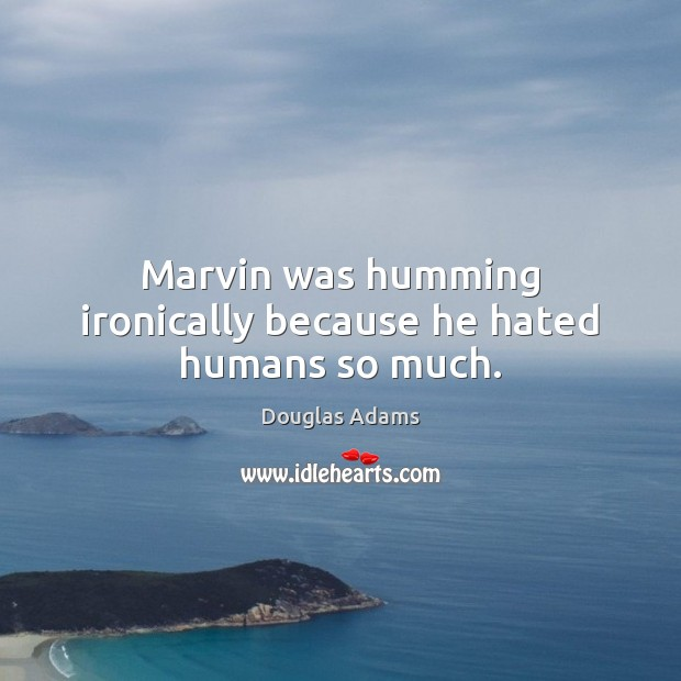 Marvin was humming ironically because he hated humans so much. Image