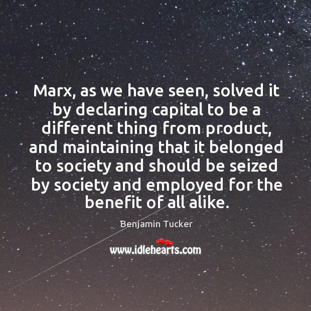 Marx, as we have seen, solved it by declaring capital to be a different thing from product Benjamin Tucker Picture Quote