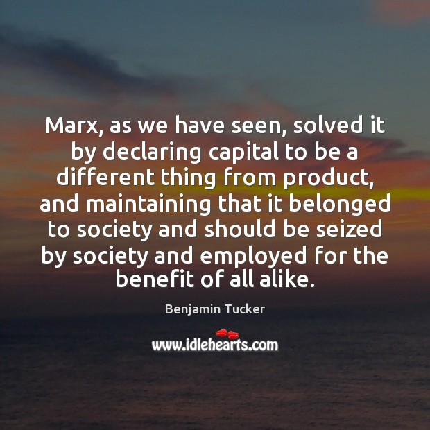Marx, as we have seen, solved it by declaring capital to be Benjamin Tucker Picture Quote