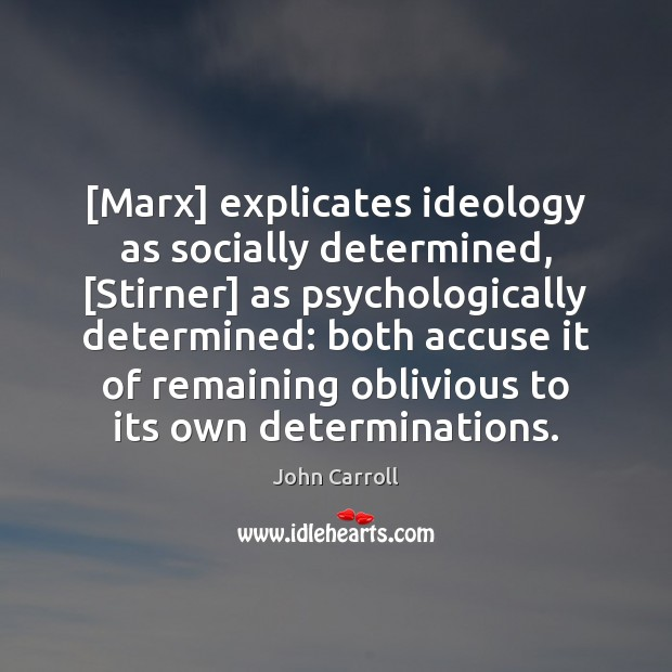 Image, [Marx] explicates ideology as socially determined, [Stirner] as psychologically determined: both accuse