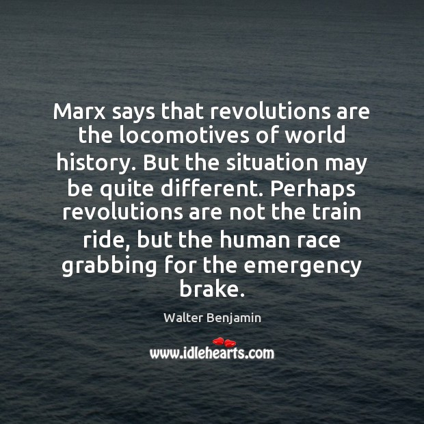 Marx says that revolutions are the locomotives of world history. But the Walter Benjamin Picture Quote