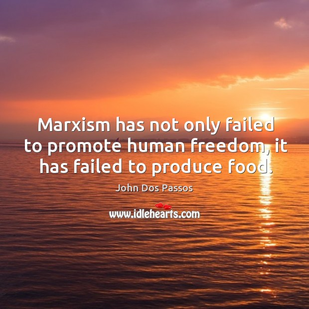 Image, Marxism has not only failed to promote human freedom, it has failed to produce food.