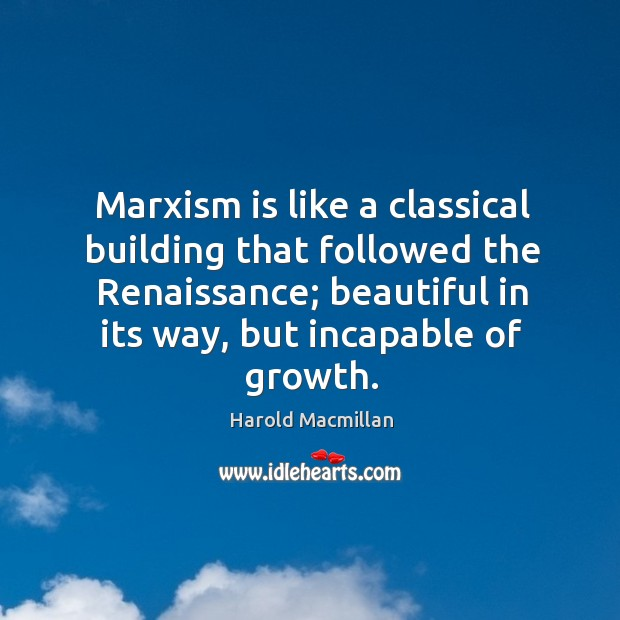 Marxism is like a classical building that followed the renaissance; beautiful in its way, but incapable of growth. Image