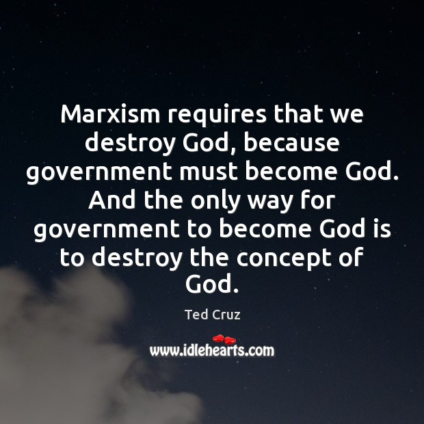 Marxism requires that we destroy God, because government must become God. And Ted Cruz Picture Quote