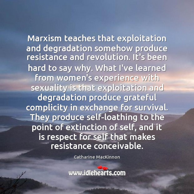 Marxism teaches that exploitation and degradation somehow produce resistance and revolution. It's Catharine MacKinnon Picture Quote
