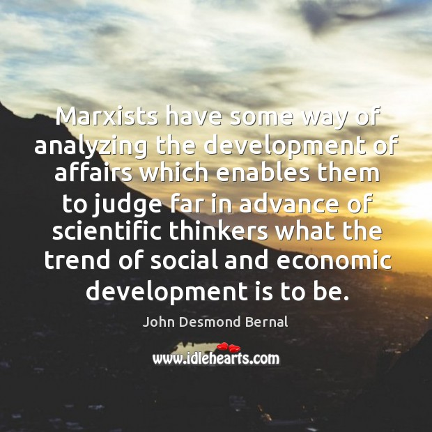 Marxists have some way of analyzing the development of affairs which enables them to John Desmond Bernal Picture Quote
