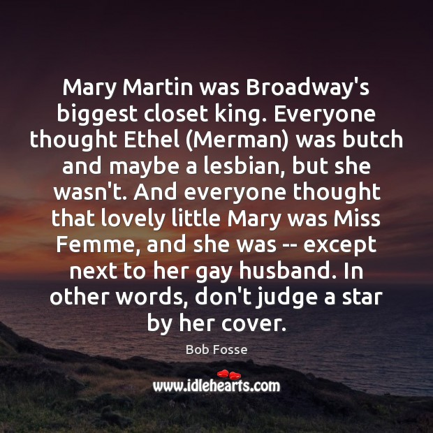 Mary Martin was Broadway's biggest closet king. Everyone thought Ethel (Merman) was Don't Judge Quotes Image
