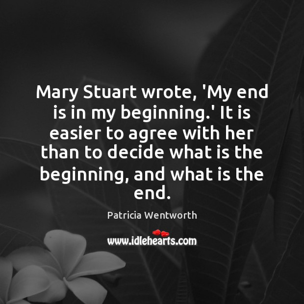 Image, Mary Stuart wrote, 'My end is in my beginning.' It is