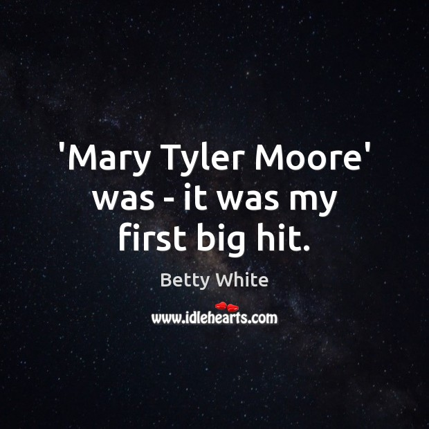 'Mary Tyler Moore' was – it was my first big hit. Betty White Picture Quote