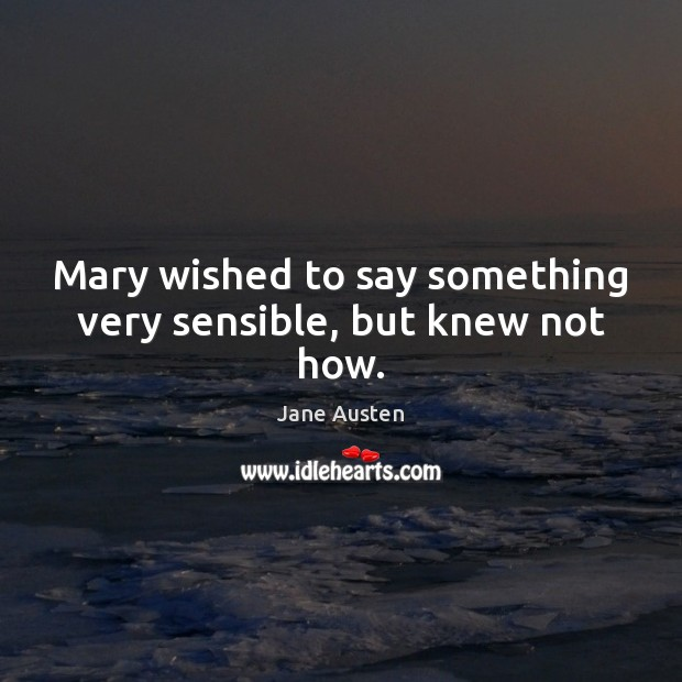 Mary wished to say something very sensible, but knew not how. Jane Austen Picture Quote